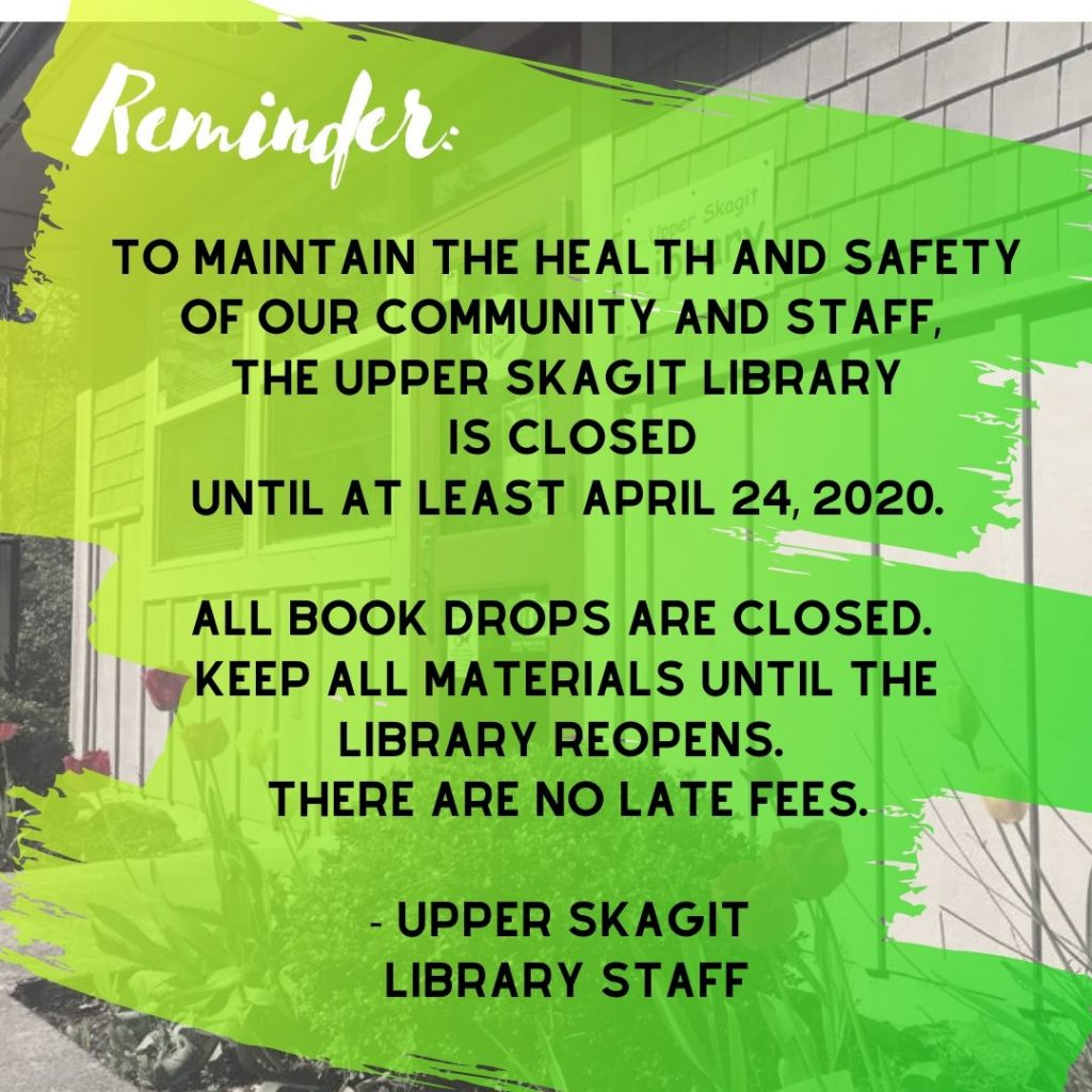 "Black and white image of the library in the background, covered with green and yellow paintbrush strokes and the text ""To maintain the health and safety of our community and staff, the Upper Skagit Library is closed until at least April 24, 2020. All book drops are closed. Keep all materials until the library reopens. There are no late fees. Upper Skagit Library Staff"""