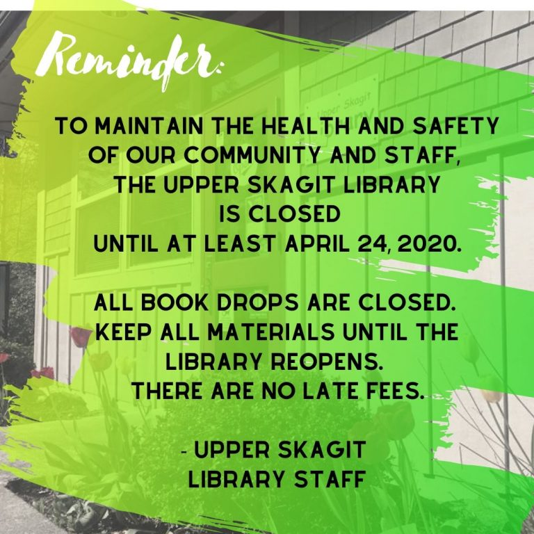"""Black and white image of the library in the background, covered with green and yellow paintbrush strokes and the text """"To maintain the health and safety of our community and staff, the Upper Skagit Library is closed until at least April 24, 2020. All book drops are closed. Keep all materials until the library reopens. There are no late fees. Upper Skagit Library Staff"""""""