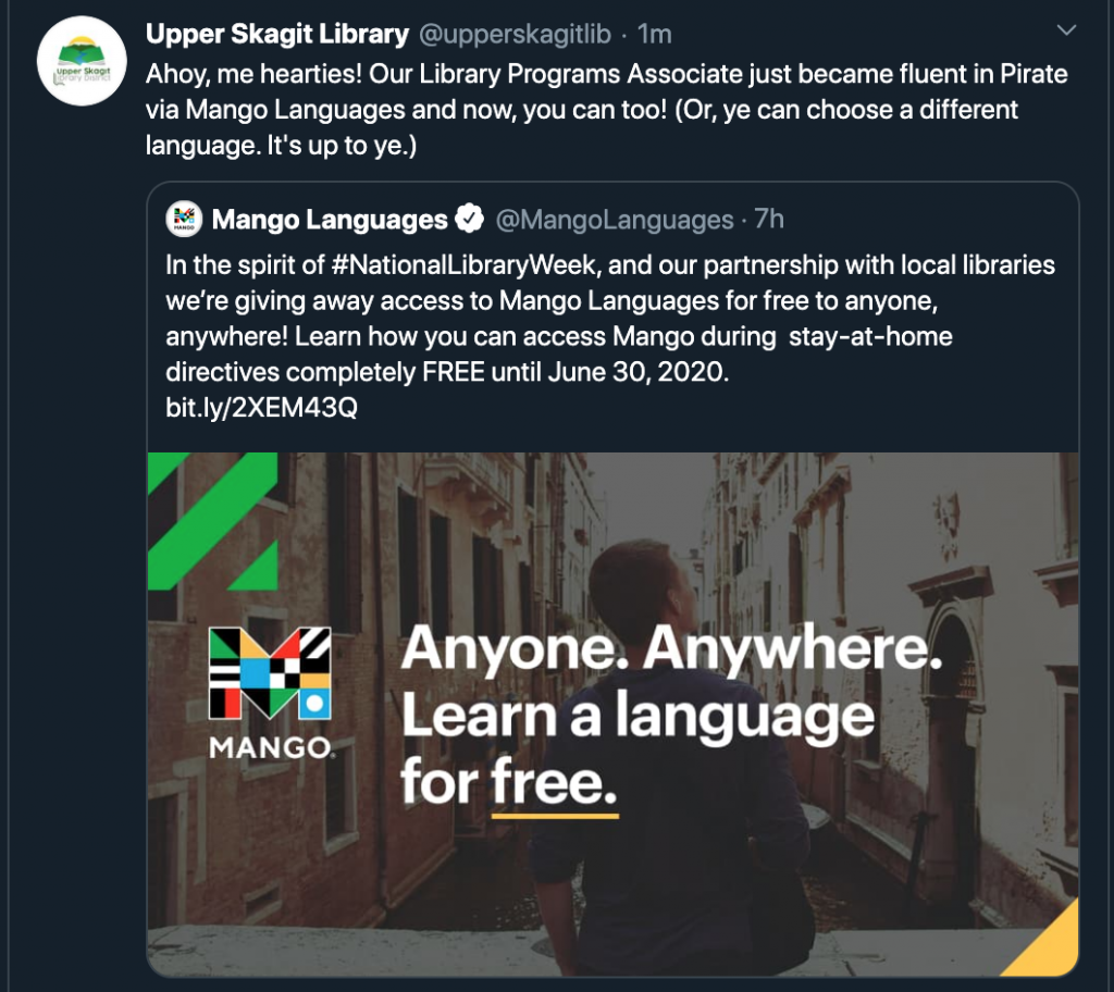 """Screenshot of a Twitter retweet by Upper Skagit Library of a Mango Languages Post. The Mango Languages post says """"In the spirit of #NationalLibraryWeek, and our partnership with local libraries we're giving away access to Mango Languages for free to anyone, anywhere! Learn how you can access Mango during stay-at-home directives completely FREE until June 30, 2020. bit.ly/2XEM43Q"""". There is an image attached of a man sitting in a canal in Venice with the Mango Logo and the text """"Anyone. Anywhere. Learn a language for free."""" The Upper Skagit Library retweet text reads """"Ahoy, me hearties! Our Library Programs Associate just became fluent in Pirate via Mango Languages and now, you can too! (Or, ye can choose a different language. It's up to ye.)"""""""