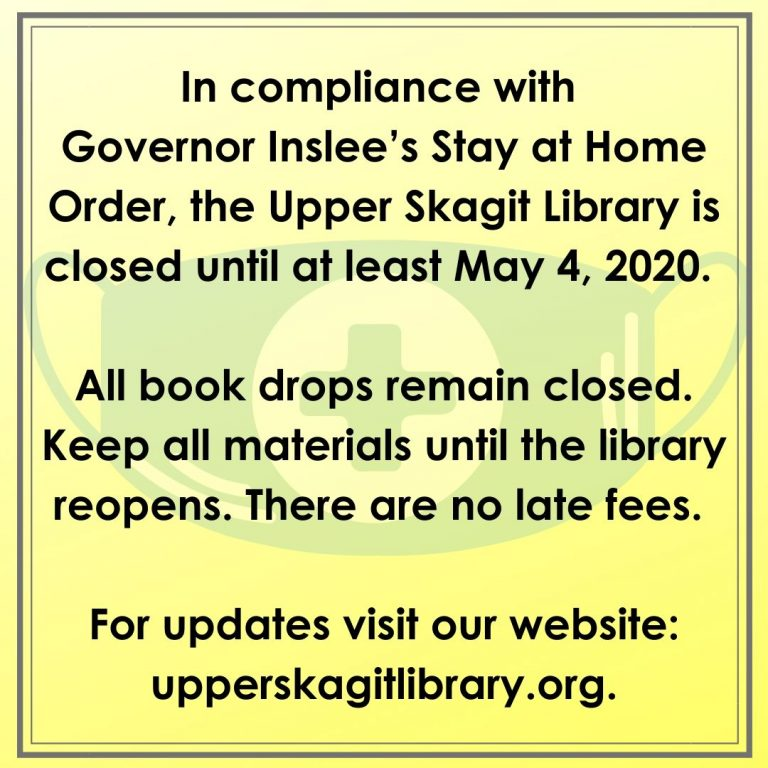 In compliance with Governor Inslee's Stay at Home Order, the Upper Skagit Library is closed until at least May 4, 2020. All book drops remain closed. Keep all materials until the library reopens. There are no late fees. For updates visit our website: upperskagitlibrary.org.